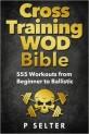 Cross Training WOD Bible: 555 Workouts from Beginner to Ballistic
